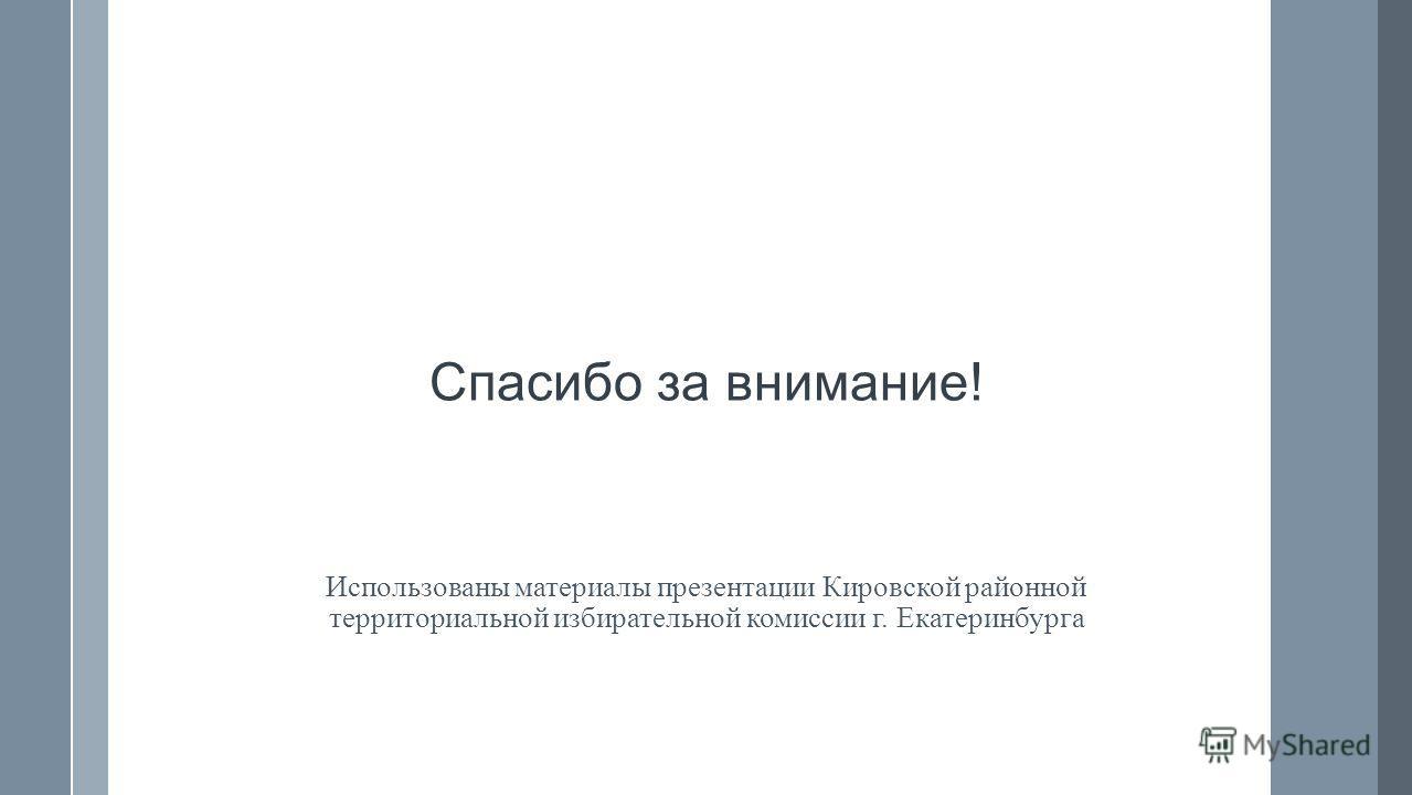 Спасибо за внимание! Использованы материалы презентации Кировской районной территориальной избирательной комиссии г. Екатеринбурга