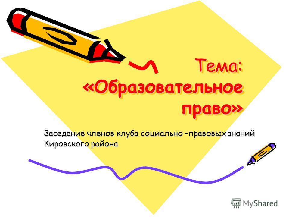 Тема: «Образовательное право» Заседание членов клуба социально –правовых знаний Кировского района