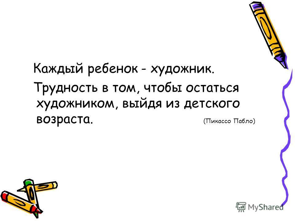 Каждый ребенок - художник. Трудность в том, чтобы остаться художником, выйдя из детского возраста. (Пикассо Пабло)