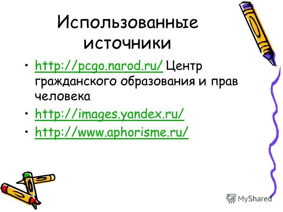 Использованные источники http://pcgo.narod.ru/ Центр гражданского образования и прав человекаhttp://pcgo.narod.ru/ http://images.yandex.ru/ http://www.aphorisme.ru/
