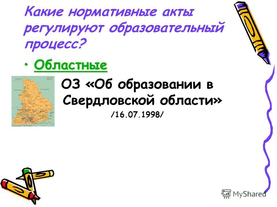 Какие нормативные акты регулируют образовательный процесс? ОбластныеОбластные ОЗ «Об образовании в Свердловской области» /16.07.1998/