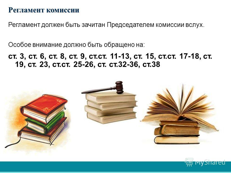 Регламент должен быть зачитан Председателем комиссии вслух. Особое внимание должно быть обращено на: ст. 3, ст. 6, ст. 8, ст. 9, ст.ст. 11-13, ст. 15, ст.ст. 17-18, ст. 19, ст. 23, ст.ст. 25-26, ст. ст.32-36, ст.38 Регламент комиссии