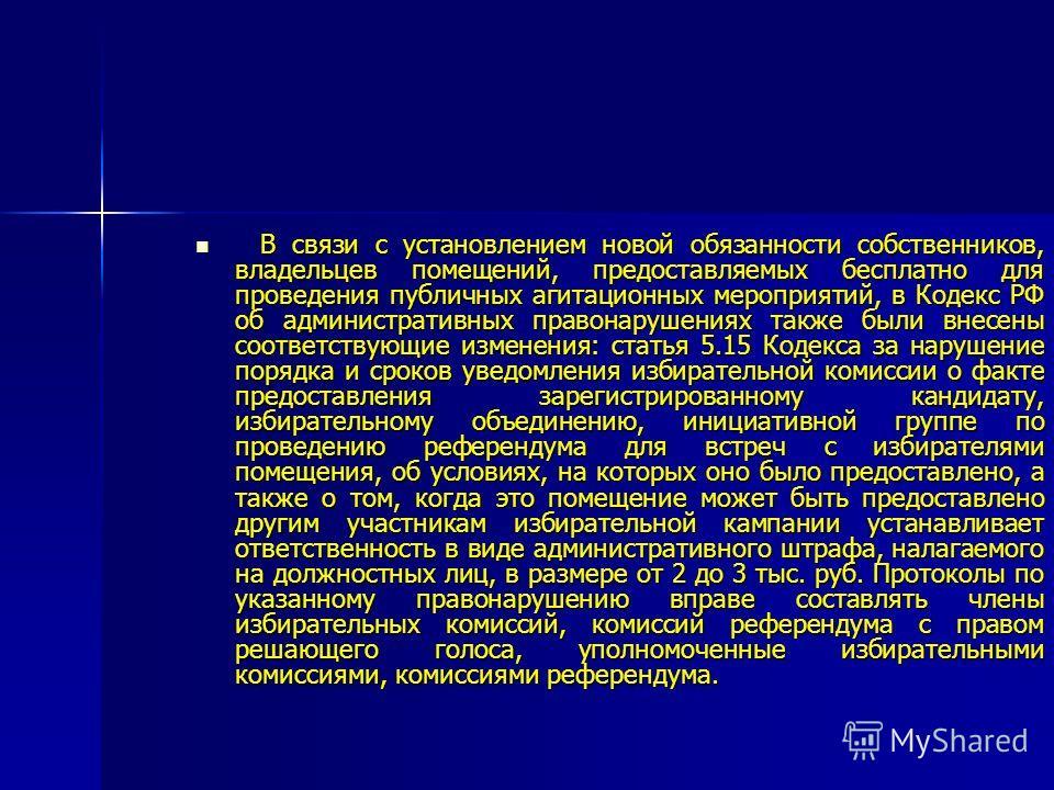 В связи с установлением новой обязанности собственников, владельцев помещений, предоставляемых бесплатно для проведения публичных агитационных мероприятий, в Кодекс РФ об административных правонарушениях также были внесены соответствующие изменения: