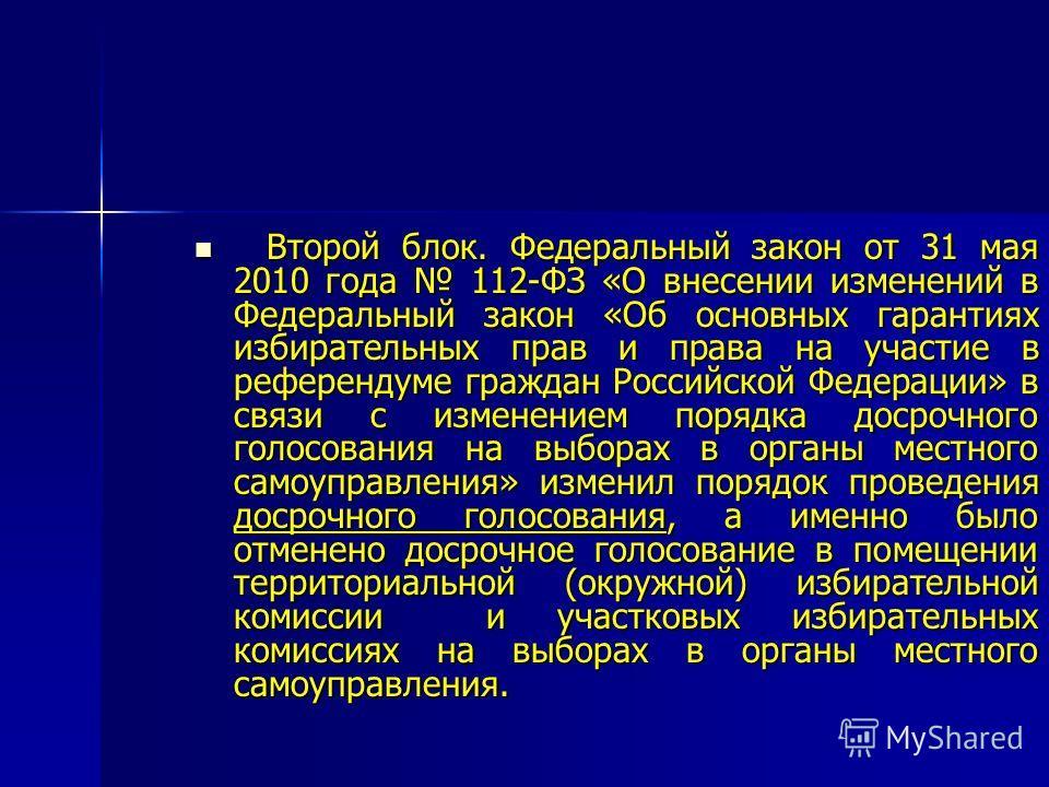Второй блок. Федеральный закон от 31 мая 2010 года 112-ФЗ «О внесении изменений в Федеральный закон «Об основных гарантиях избирательных прав и права на участие в референдуме граждан Российской Федерации» в связи с изменением порядка досрочного голос
