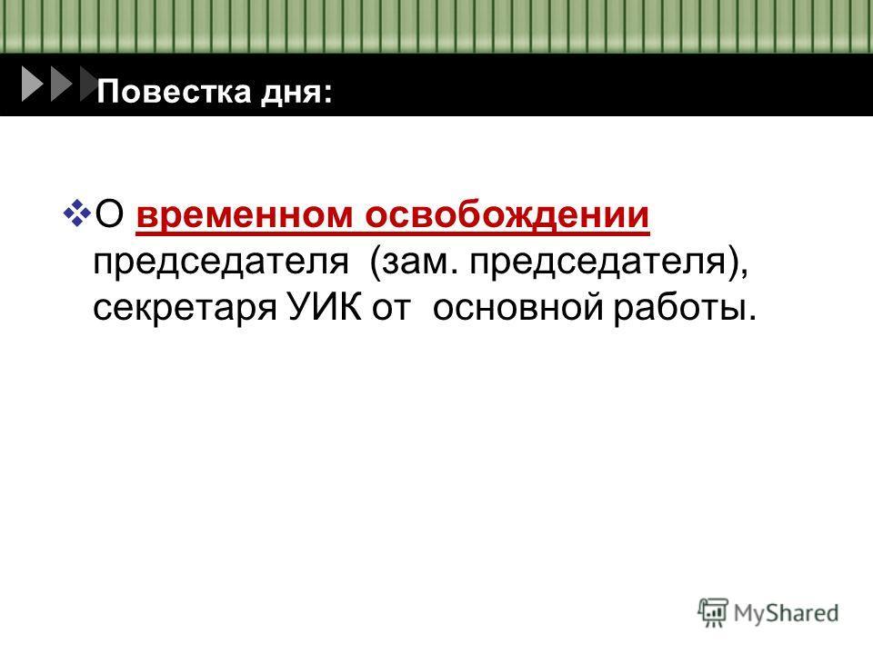 О временном освобождении председателя (зам. председателя), секретаря УИК от основной работы. Повестка дня: