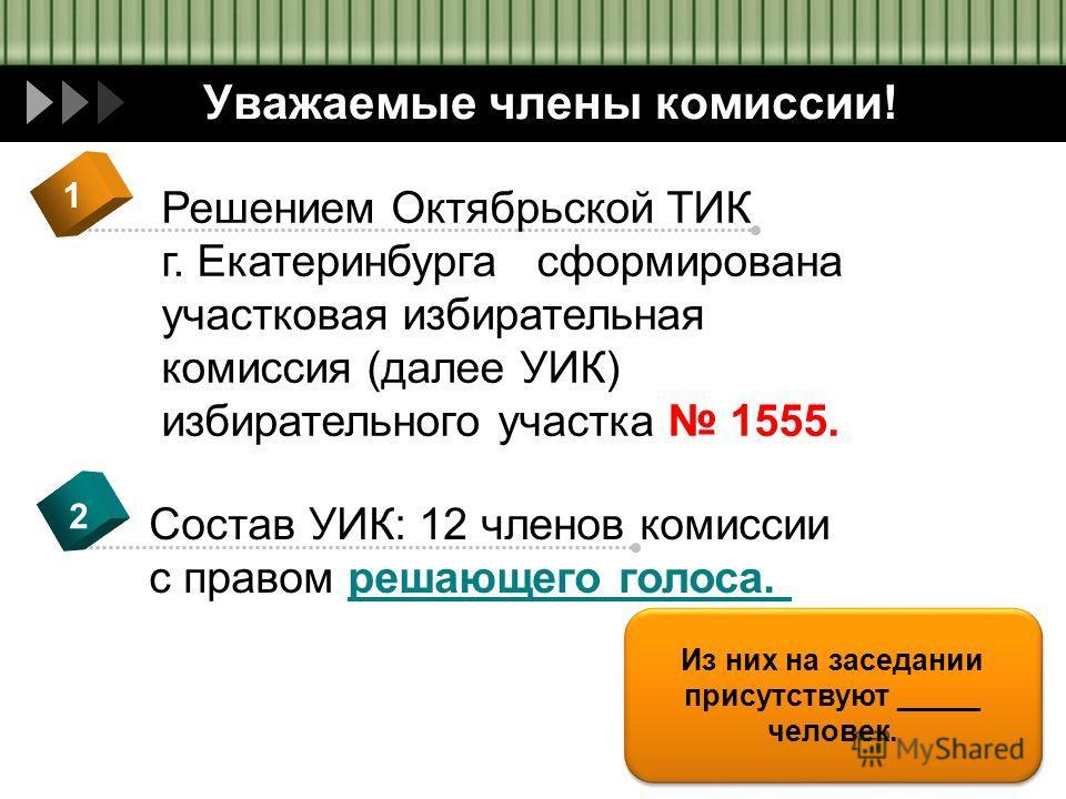 Решением Октябрьской ТИК г. Екатеринбурга сформирована участковая избирательная комиссия (далее УИК) избирательного участка 1555. 1 Состав УИК: 12 членов комиссии с правом решающего голоса.решающего голоса. 2 Из них на заседании присутствуют _____ че