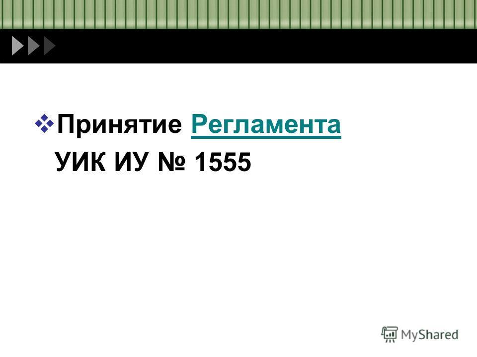 Принятие РегламентаРегламента УИК ИУ 1555