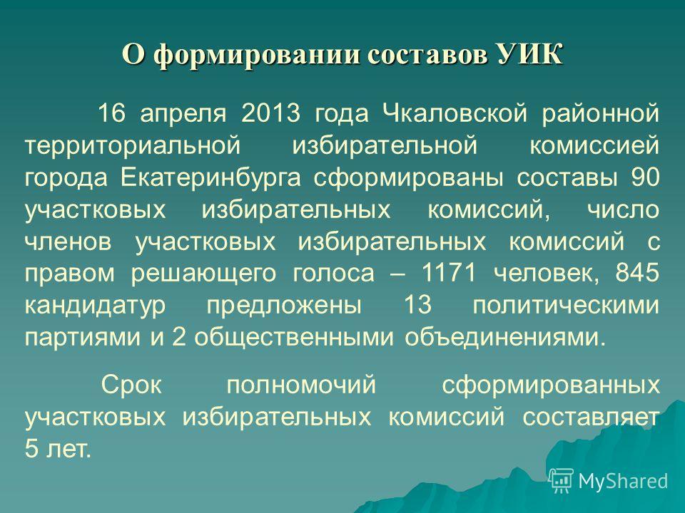 О формировании составов УИК 16 апреля 2013 года Чкаловской районной территориальной избирательной комиссией города Екатеринбурга сформированы составы 90 участковых избирательных комиссий, число членов участковых избирательных комиссий с правом решающ