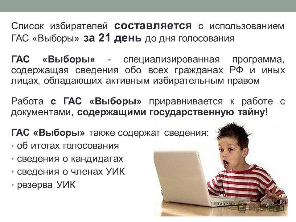 Список избирателей составляется с использованием ГАС «Выборы» за 21 день до дня голосования ГАС «Выборы» - специализированная программа, содержащая сведения обо всех гражданах РФ и иных лицах, обладающих активным избирательным правом Работа с ГАС «Вы