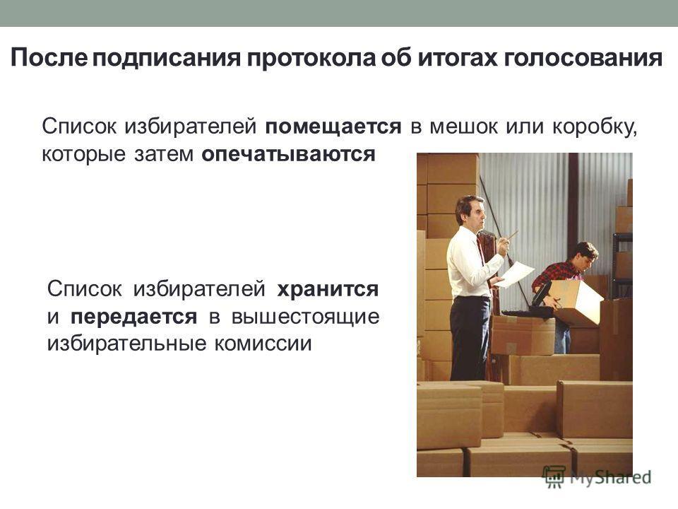 Список избирателей помещается в мешок или коробку, которые затем опечатываются После подписания протокола об итогах голосования Список избирателей хранится и передается в вышестоящие избирательные комиссии