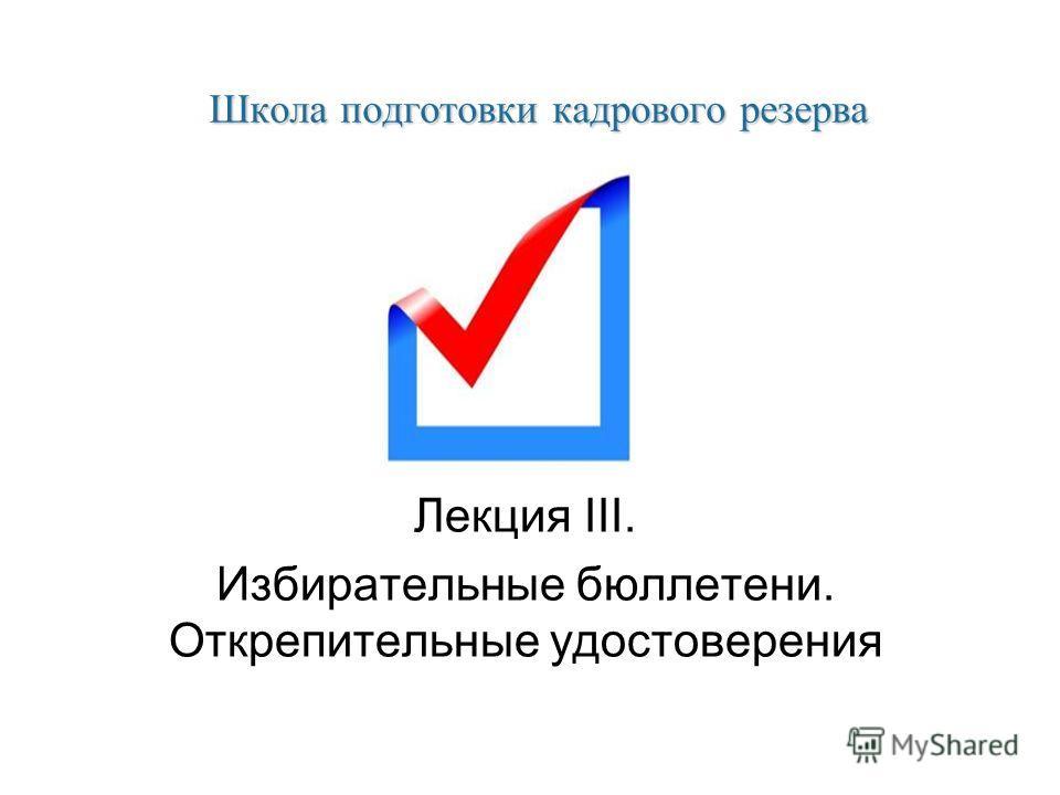 Школа подготовки кадрового резерва Лекция III. Избирательные бюллетени. Открепительные удостоверения