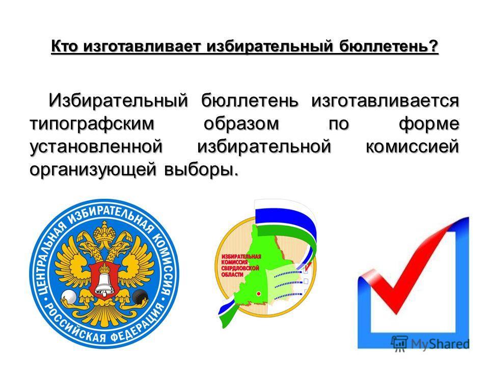 Кто изготавливает избирательный бюллетень? Избирательный бюллетень изготавливается типографским образом по форме установленной избирательной комиссией организующей выборы.