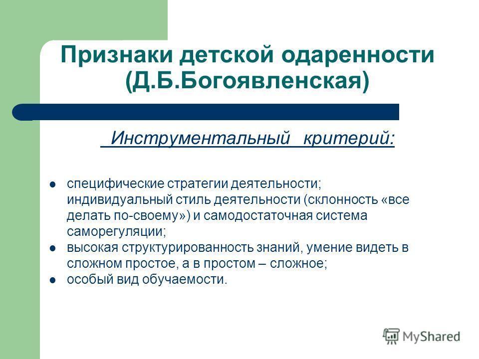 Признаки детской одаренности (Д.Б.Богоявленская) Инструментальный критерий: специфические стратегии деятельности; индивидуальный стиль деятельности (склонность «все делать по-своему») и самодостаточная система саморегуляции; высокая структурированнос