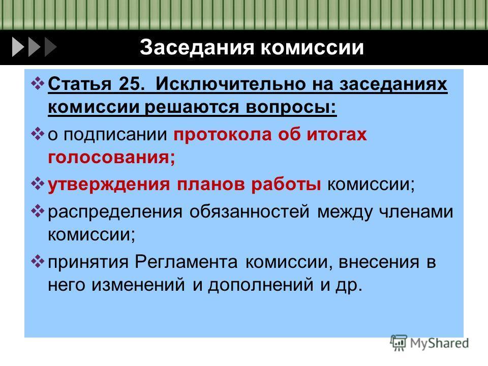 Заседания комиссии Статья 25. Исключительно на заседаниях комиссии решаются вопросы: о подписании протокола об итогах голосования; утверждения планов работы комиссии; распределения обязанностей между членами комиссии; принятия Регламента комиссии, вн
