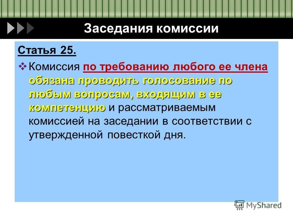 Заседания комиссии Статья 25. обязана проводить голосование по любым вопросам, входящим в ее компетенцию Комиссия по требованию любого ее члена обязана проводить голосование по любым вопросам, входящим в ее компетенцию и рассматриваемым комиссией на
