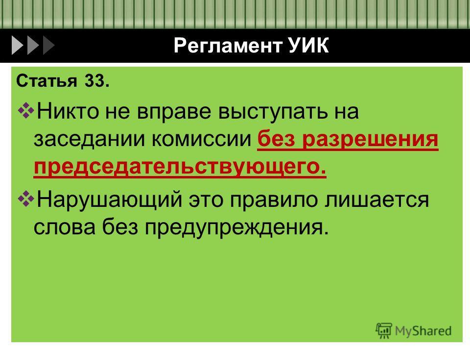 Регламент УИК Статья 33. Никто не вправе выступать на заседании комиссии без разрешения председательствующего. Нарушающий это правило лишается слова без предупреждения.
