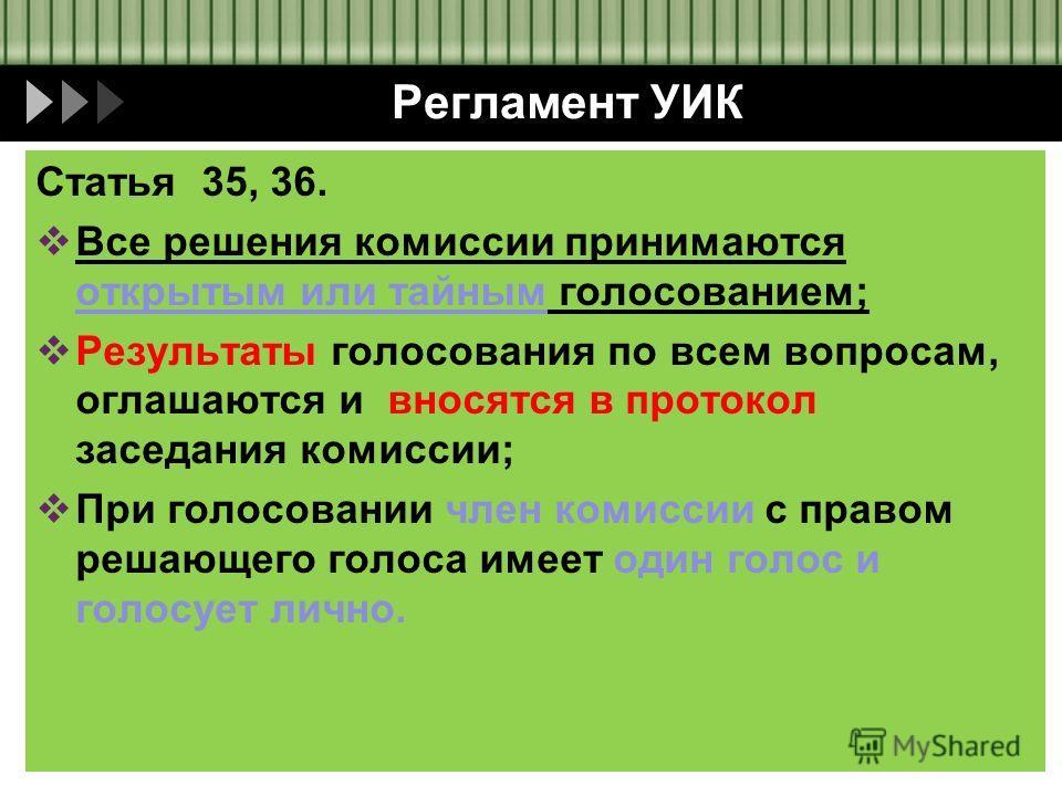 Регламент УИК Статья 35, 36. Все решения комиссии принимаются открытым или тайным голосованием; Результаты голосования по всем вопросам, оглашаются и вносятся в протокол заседания комиссии; При голосовании член комиссии с правом решающего голоса имее