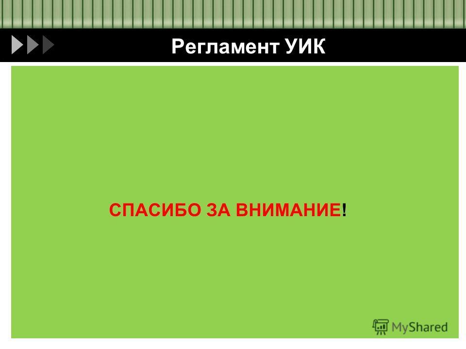 Регламент УИК СПАСИБО ЗА ВНИМАНИЕ!