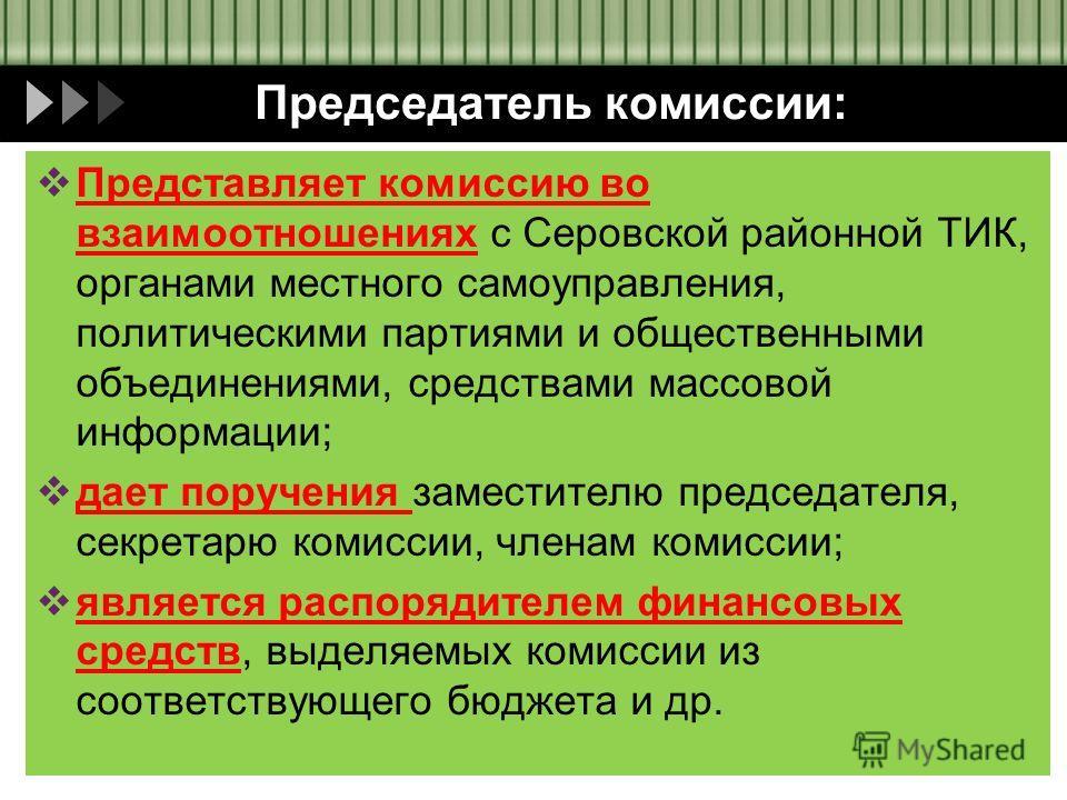 Председатель комиссии: Представляет комиссию во взаимоотношениях с Серовской районной ТИК, органами местного самоуправления, политическими партиями и общественными объединениями, средствами массовой информации; дает поручения заместителю председателя