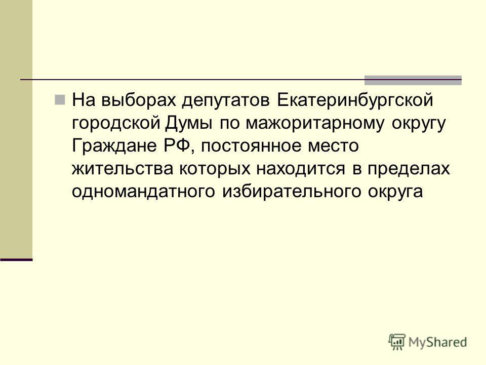 На выборах депутатов Екатеринбургской городской Думы по мажоритарному округу Граждане РФ, постоянное место жительства которых находится в пределах одномандатного избирательного округа