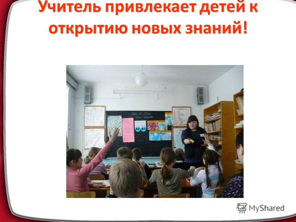 Учитель привлекает детей к открытию новых знаний!