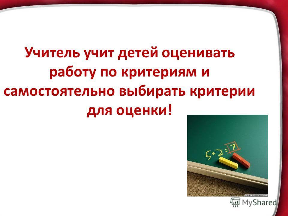 Учитель учит детей оценивать работу по критериям и самостоятельно выбирать критерии для оценки!