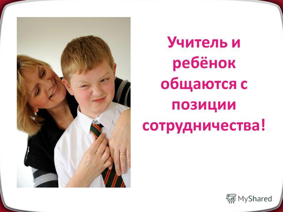 Учитель и ребёнок общаются с позиции сотрудничества!