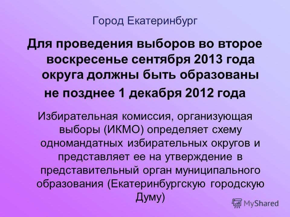 Город Екатеринбург Для проведения выборов во второе воскресенье сентября 2013 года округа должны быть образованы не позднее 1 декабря 2012 года Избирательная комиссия, организующая выборы (ИКМО) определяет схему одномандатных избирательных округов и