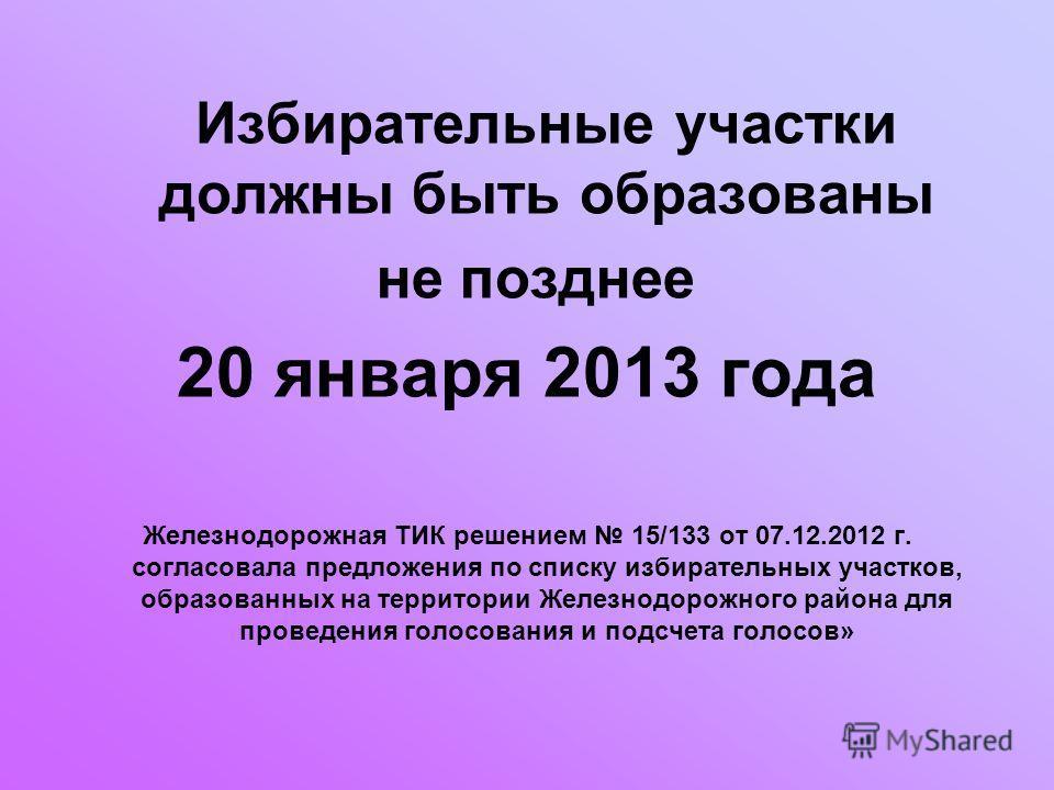 Избирательные участки должны быть образованы не позднее 20 января 2013 года Железнодорожная ТИК решением 15/133 от 07.12.2012 г. согласовала предложения по списку избирательных участков, образованных на территории Железнодорожного района для проведен