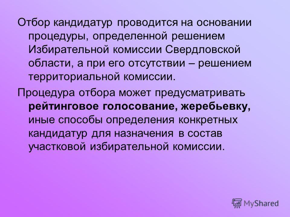 Отбор кандидатур проводится на основании процедуры, определенной решением Избирательной комиссии Свердловской области, а при его отсутствии – решением территориальной комиссии. Процедура отбора может предусматривать рейтинговое голосование, жеребьевк
