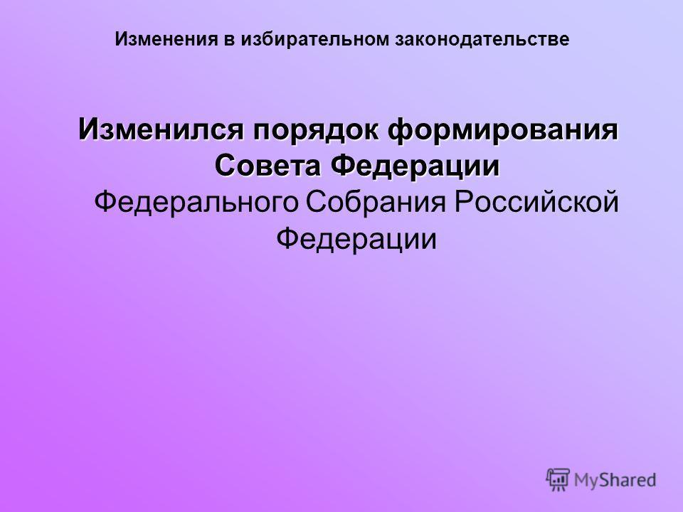Изменения в избирательном законодательстве Изменился порядок формирования Совета Федерации Изменился порядок формирования Совета Федерации Федерального Собрания Российской Федерации