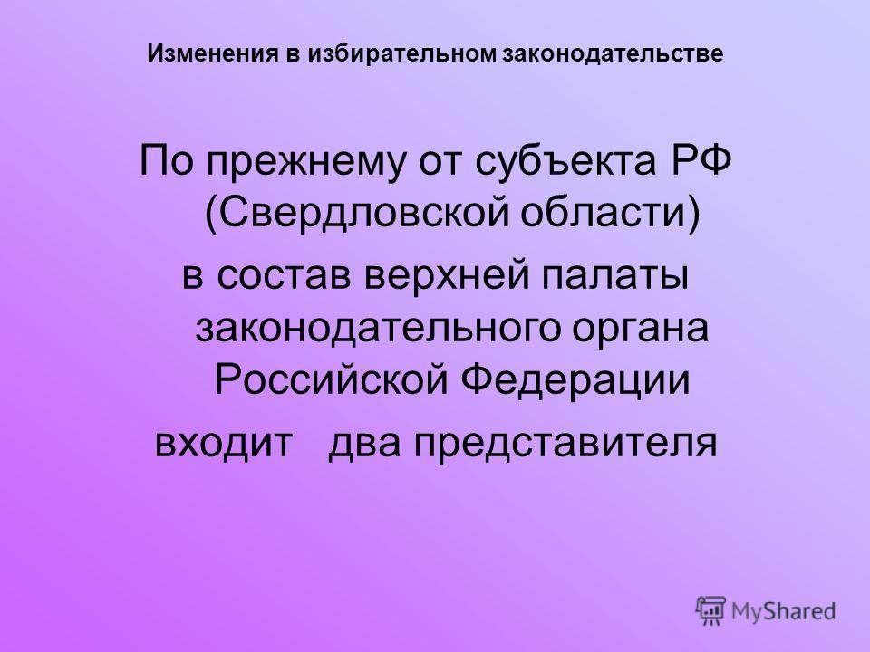 Изменения в избирательном законодательстве По прежнему от субъекта РФ (Свердловской области) в состав верхней палаты законодательного органа Российской Федерации входит два представителя