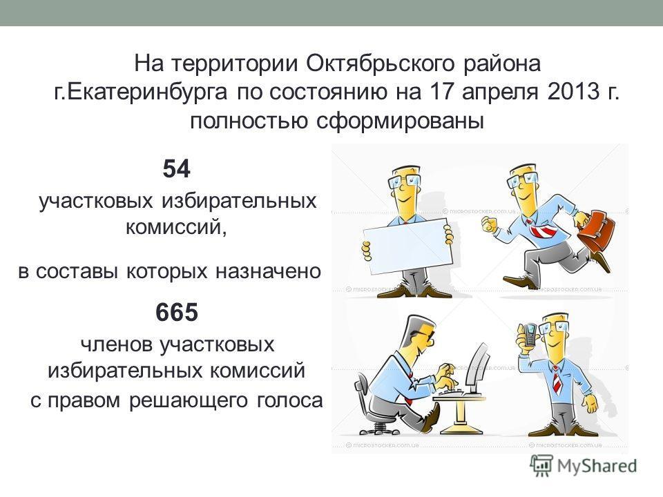 На территории Октябрьского района г.Екатеринбурга по состоянию на 17 апреля 2013 г. полностью сформированы 54 участковых избирательных комиссий, в составы которых назначено 665 членов участковых избирательных комиссий с правом решающего голоса