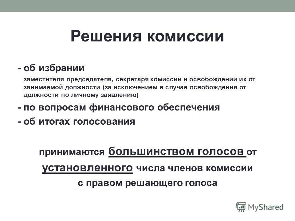 Решения комиссии - об избрании заместителя председателя, секретаря комиссии и освобождении их от занимаемой должности (за исключением в случае освобождения от должности по личному заявлению) - по вопросам финансового обеспечения - об итогах голосован