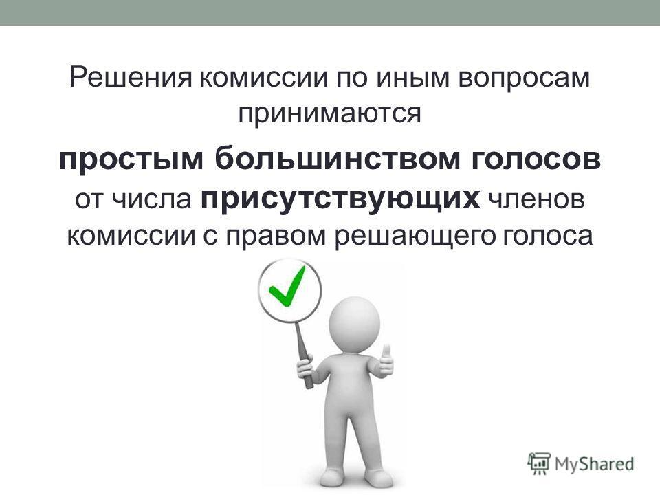 Решения комиссии по иным вопросам принимаются простым большинством голосов от числа присутствующих членов комиссии с правом решающего голоса