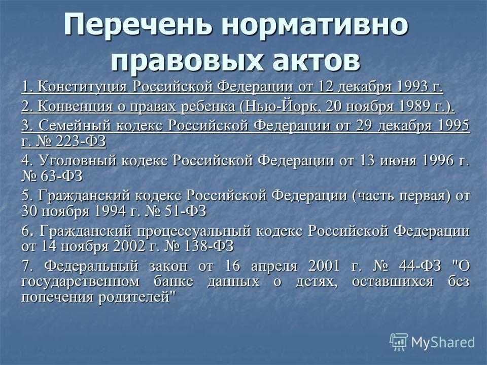 Перечень нормативно правовых актов 1. Конституция Российской Федерации от 12 декабря 1993 г. 2. Конвенция о правах ребенка (Нью-Йорк, 20 ноября 1989 г.). 3. Семейный кодекс Российской Федерации от 29 декабря 1995 г. 223-ФЗ 4. Уголовный кодекс Российс