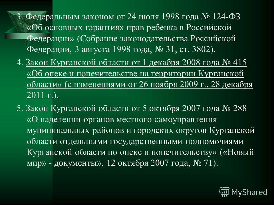 3. Федеральным законом от 24 июля 1998 года 124-ФЗ «Об основных гарантиях прав ребенка в Российской Федерации» (Собрание законодательства Российской Федерации, 3 августа 1998 года, 31, ст. 3802). 4. Закон Курганской области от 1 декабря 2008 года 415