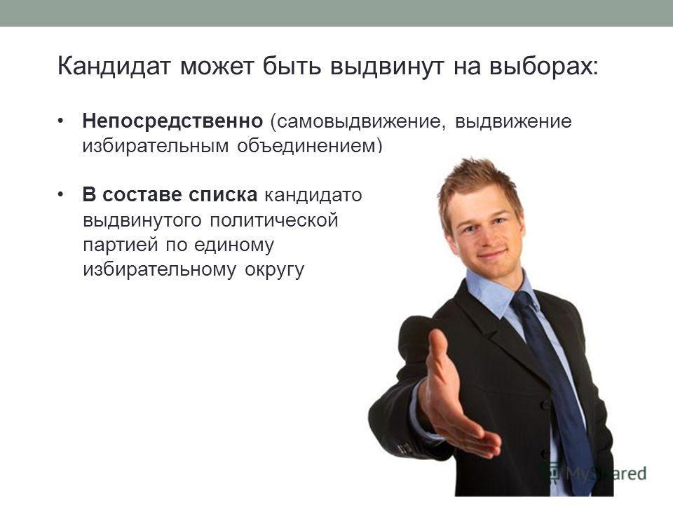 Кандидат может быть выдвинут на выборах: Непосредственно (самовыдвижение, выдвижение избирательным объединением) В составе списка кандидатов, выдвинутого политической партией по единому избирательному округу