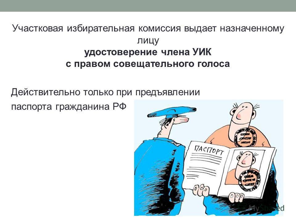 Участковая избирательная комиссия выдает назначенному лицу удостоверение члена УИК с правом совещательного голоса Действительно только при предъявлении паспорта гражданина РФ