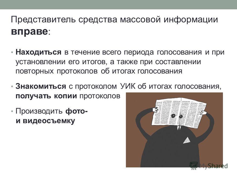 Находиться в течение всего периода голосования и при установлении его итогов, а также при составлении повторных протоколов об итогах голосования Знакомиться с протоколом УИК об итогах голосования, получать копии протоколов Производить фото- и видеосъ