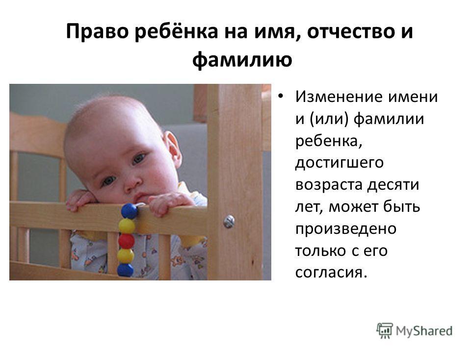 Право ребёнка на имя, отчество и фамилию Изменение имени и (или) фамилии ребенка, достигшего возраста десяти лет, может быть произведено только с его согласия.