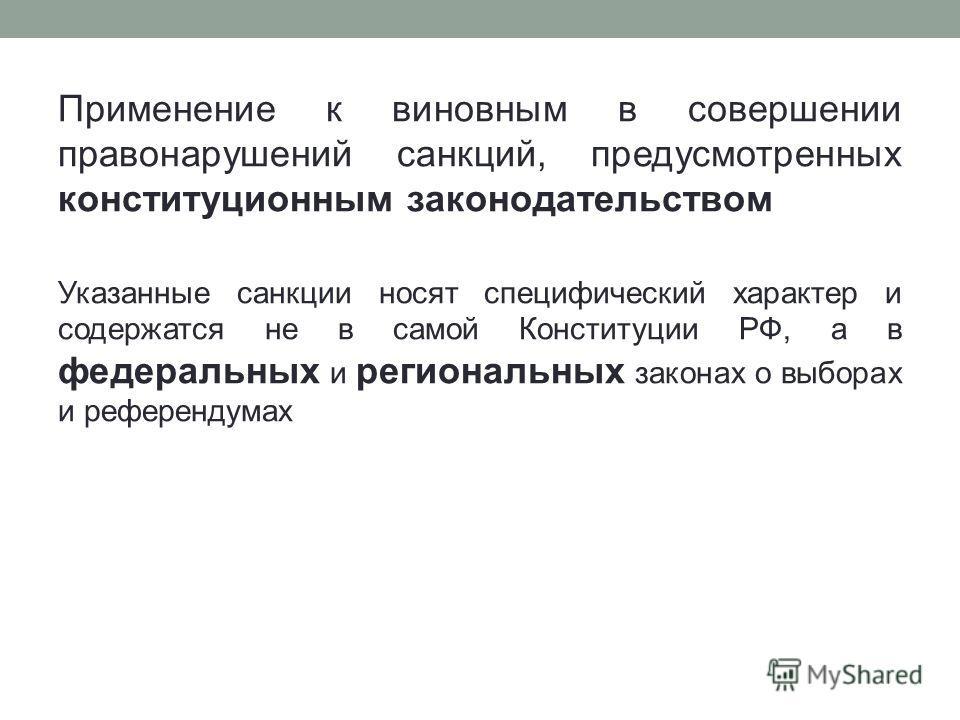 Применение к виновным в совершении правонарушений санкций, предусмотренных конституционным законодательством Указанные санкции носят специфический характер и содержатся не в самой Конституции РФ, а в федеральных и региональных законах о выборах и реф