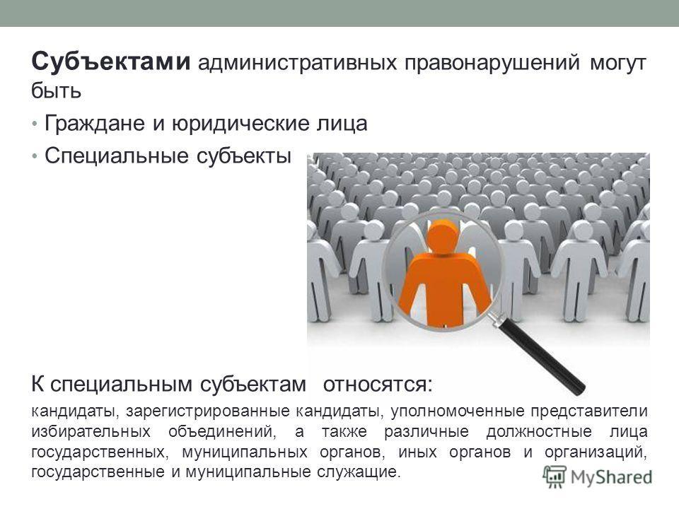 Субъектами административных правонарушений могут быть Граждане и юридические лица Специальные субъекты К специальным субъектам относятся: кандидаты, зарегистрированные кандидаты, уполномоченные представители избирательных объединений, а также различн