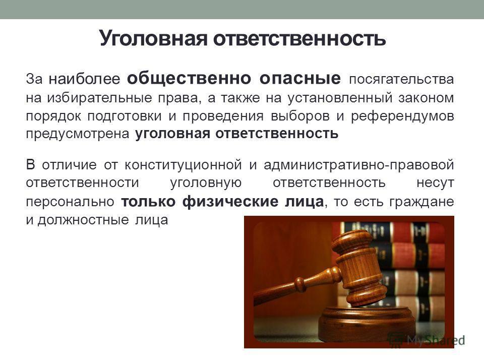 Уголовная ответственность За наиболее общественно опасные посягательства на избирательные права, а также на установленный законом порядок подготовки и проведения выборов и референдумов предусмотрена уголовная ответственность В отличие от конституцион