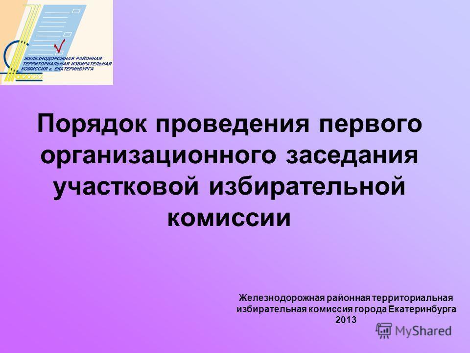 Железнодорожная районная территориальная избирательная комиссия города Екатеринбурга 2013 Порядок проведения первого организационного заседания участковой избирательной комиссии