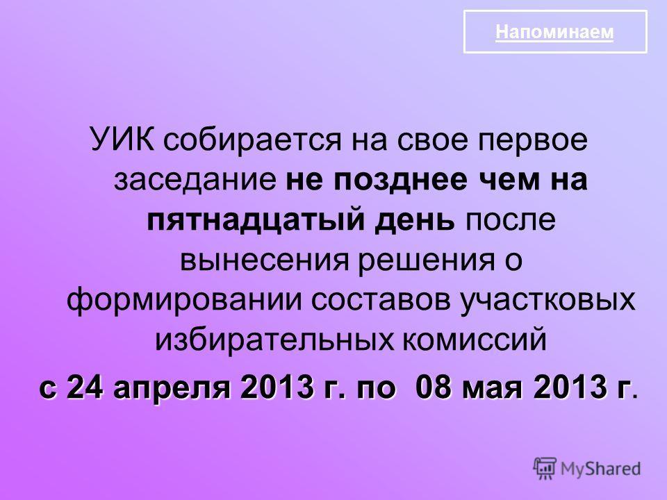 УИК собирается на свое первое заседание не позднее чем на пятнадцатый день после вынесения решения о формировании составов участковых избирательных комиссий с 24 апреля 2013 г. по 08 мая 2013 г с 24 апреля 2013 г. по 08 мая 2013 г. Напоминаем