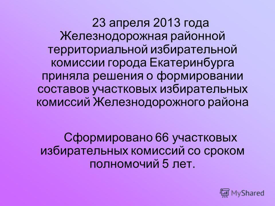 23 апреля 2013 года Железнодорожная районной территориальной избирательной комиссии города Екатеринбурга приняла решения о формировании составов участковых избирательных комиссий Железнодорожного района Сформировано 66 участковых избирательных комисс