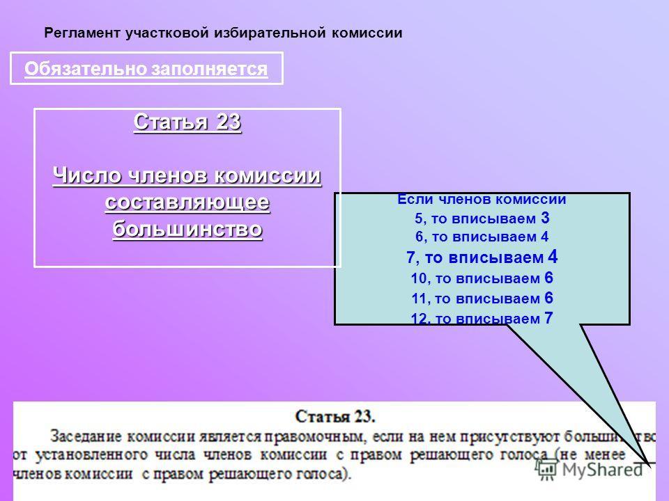 Регламент участковой избирательной комиссии Обязательно заполняется Если членов комиссии 5, то вписываем 3 6, то вписываем 4 7, то вписываем 4 10, то вписываем 6 11, то вписываем 6 12, то вписываем 7 Статья 23 Число членов комиссии составляющее больш