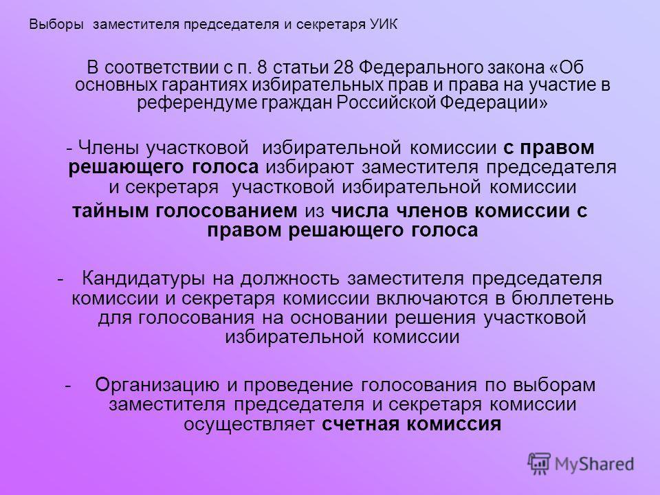 Выборы заместителя председателя и секретаря УИК В соответствии с п. 8 статьи 28 Федерального закона «Об основных гарантиях избирательных прав и права на участие в референдуме граждан Российской Федерации» - Члены участковой избирательной комиссии с п
