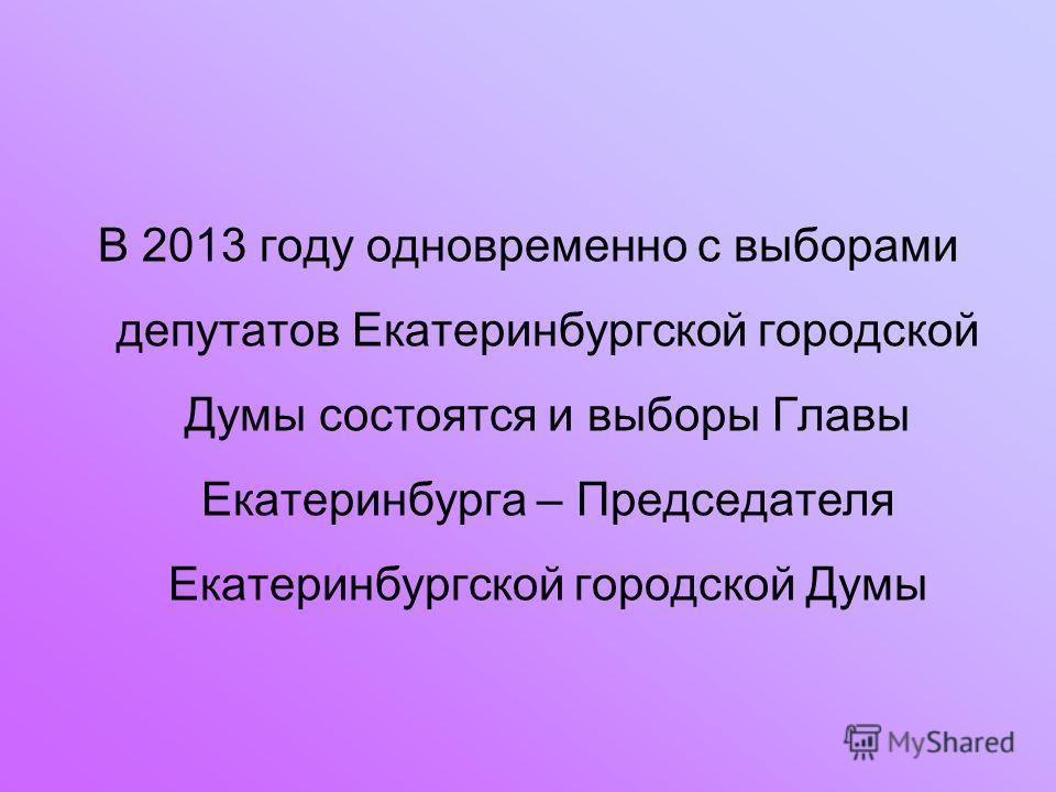 В 2013 году одновременно с выборами депутатов Екатеринбургской городской Думы состоятся и выборы Главы Екатеринбурга – Председателя Екатеринбургской городской Думы